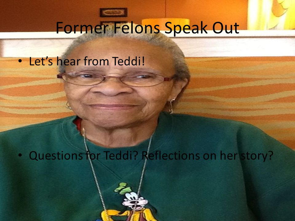 Former Felons Speak Out Let's hear from Teddi! Questions for Teddi Reflections on her story