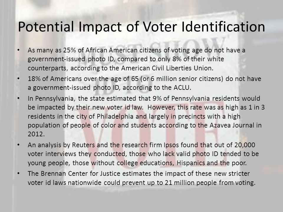 Potential Impact of Voter Identification As many as 25% of African American citizens of voting age do not have a government-issued photo ID, compared to only 8% of their white counterparts, according to the American Civil Liberties Union.