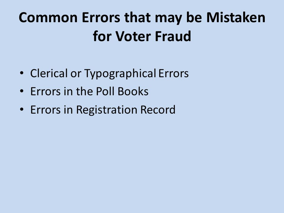 Common Errors that may be Mistaken for Voter Fraud Clerical or Typographical Errors Errors in the Poll Books Errors in Registration Record