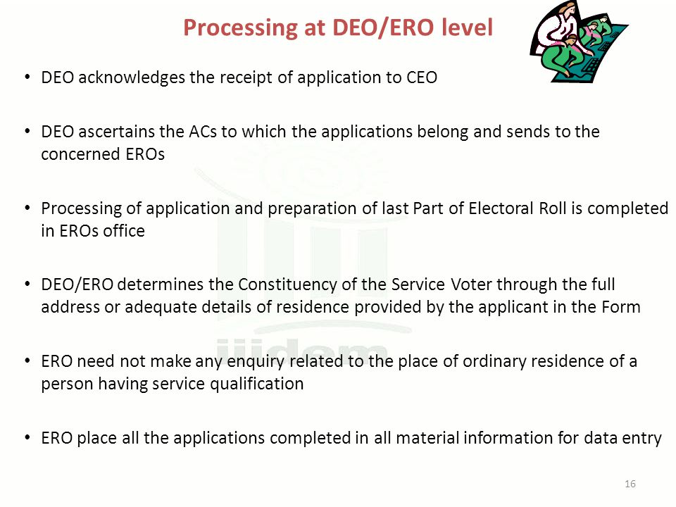 Processing at DEO/ERO level DEO acknowledges the receipt of application to CEO DEO ascertains the ACs to which the applications belong and sends to the concerned EROs Processing of application and preparation of last Part of Electoral Roll is completed in EROs office DEO/ERO determines the Constituency of the Service Voter through the full address or adequate details of residence provided by the applicant in the Form ERO need not make any enquiry related to the place of ordinary residence of a person having service qualification ERO place all the applications completed in all material information for data entry 16