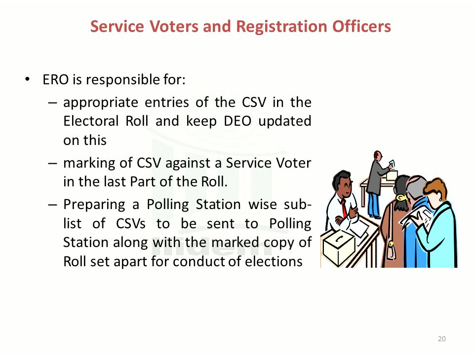 Service Voters and Registration Officers ERO is responsible for: – appropriate entries of the CSV in the Electoral Roll and keep DEO updated on this –