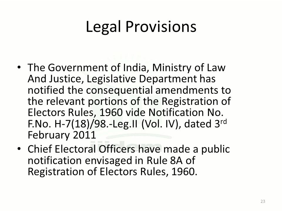 Legal Provisions The Government of India, Ministry of Law And Justice, Legislative Department has notified the consequential amendments to the relevant portions of the Registration of Electors Rules, 1960 vide Notification No.