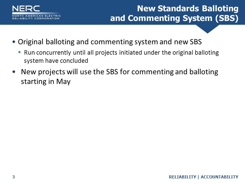 RELIABILITY | ACCOUNTABILITY3 Original balloting and commenting system and new SBS  Run concurrently until all projects initiated under the original balloting system have concluded New projects will use the SBS for commenting and balloting starting in May New Standards Balloting and Commenting System (SBS)