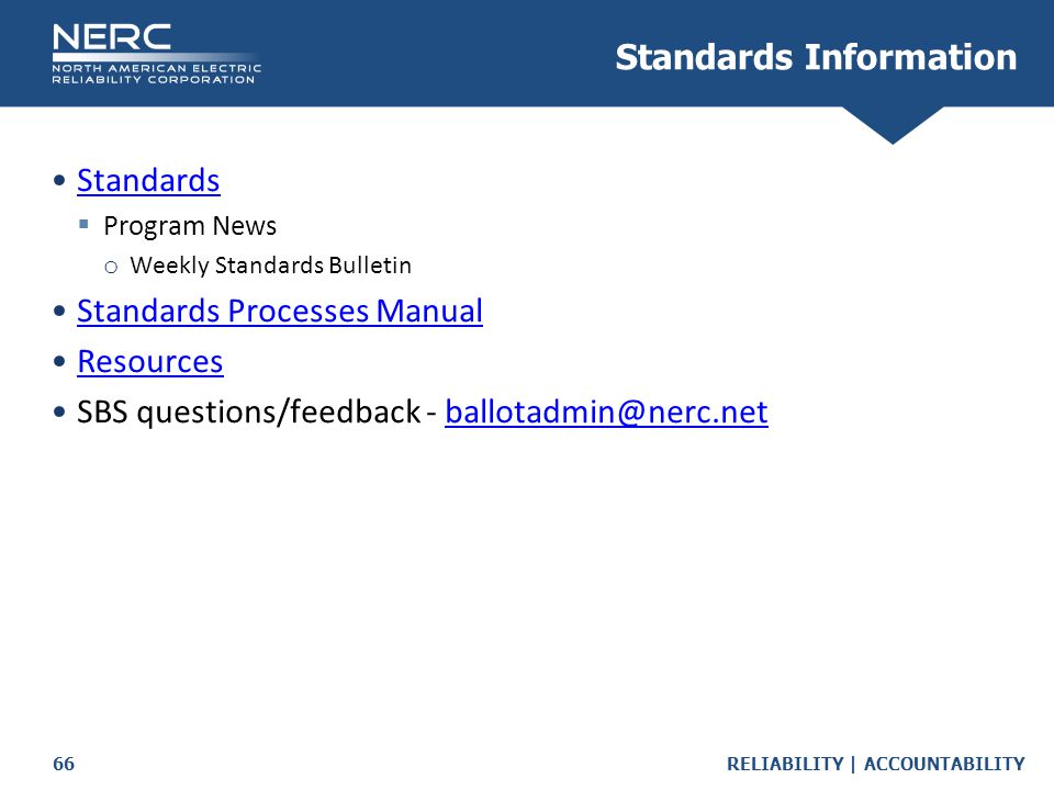 RELIABILITY | ACCOUNTABILITY66 Standards  Program News o Weekly Standards Bulletin Standards Processes Manual Resources SBS questions/feedback - ballotadmin@nerc.netballotadmin@nerc.net Standards Information