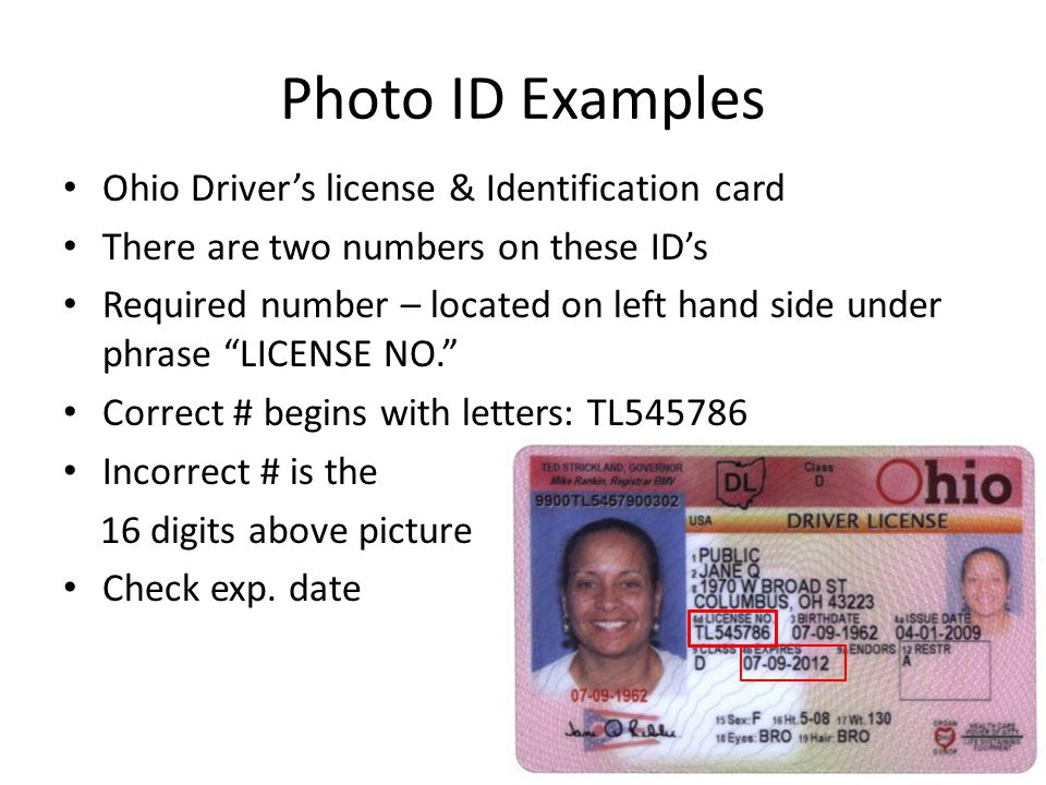 Photo ID Examples Ohio Driver's license & Identification card There are two numbers on these ID's Required number – located on left hand side under phrase LICENSE NO. Correct # begins with letters: TL545786 Incorrect # is the 16 digits above picture Check exp.