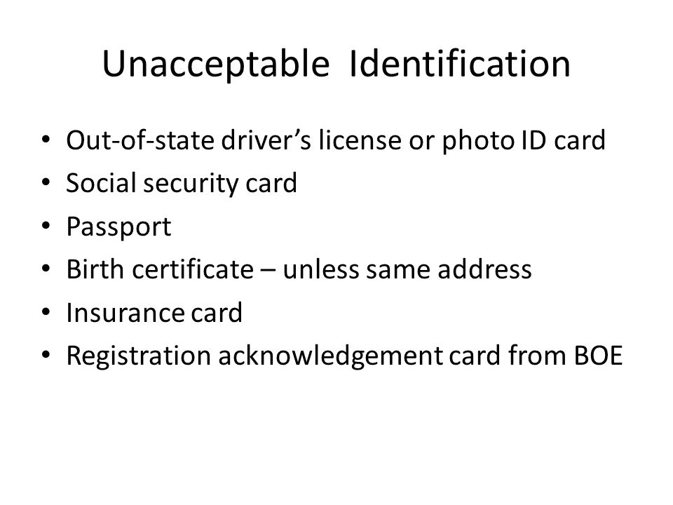 Unacceptable Identification Out-of-state driver's license or photo ID card Social security card Passport Birth certificate – unless same address Insurance card Registration acknowledgement card from BOE