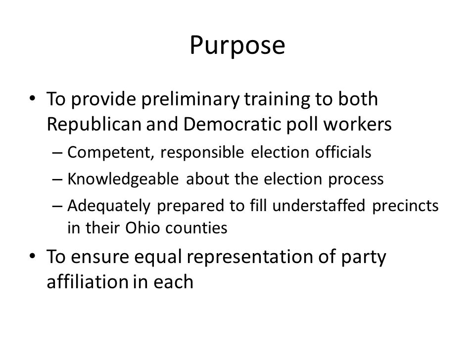 Purpose To provide preliminary training to both Republican and Democratic poll workers – Competent, responsible election officials – Knowledgeable about the election process – Adequately prepared to fill understaffed precincts in their Ohio counties To ensure equal representation of party affiliation in each