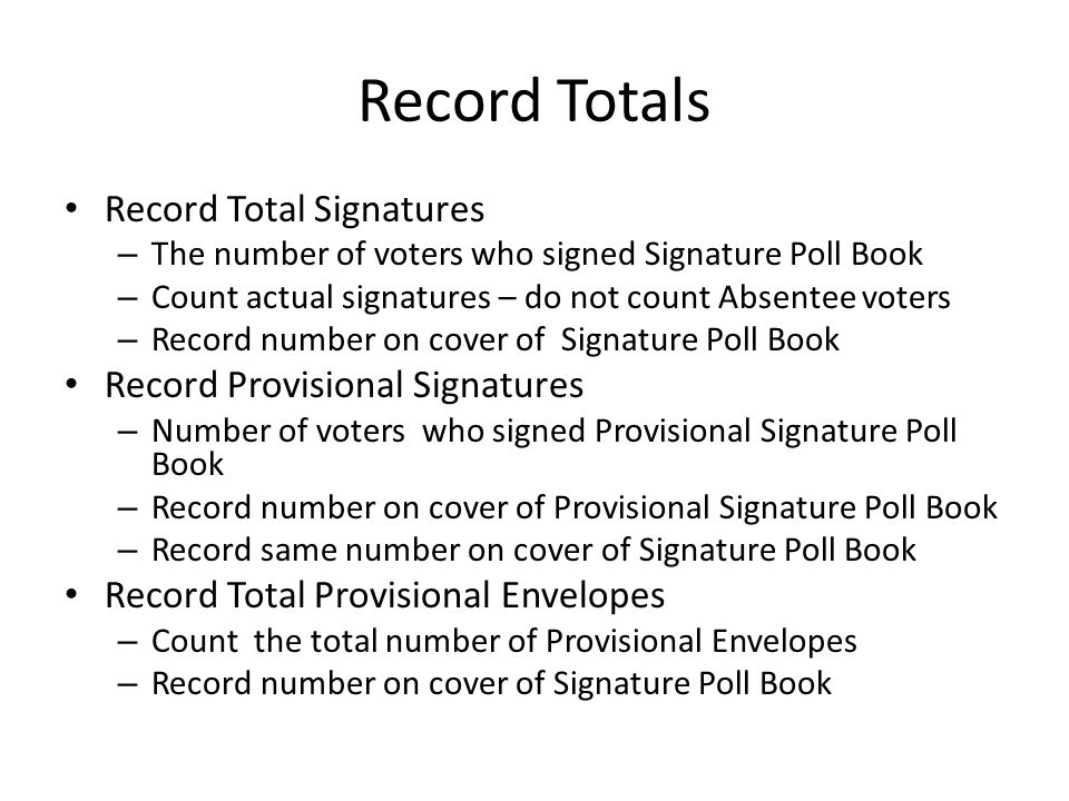 Record Totals Record Total Signatures – The number of voters who signed Signature Poll Book – Count actual signatures – do not count Absentee voters – Record number on cover of Signature Poll Book Record Provisional Signatures – Number of voters who signed Provisional Signature Poll Book – Record number on cover of Provisional Signature Poll Book – Record same number on cover of Signature Poll Book Record Total Provisional Envelopes – Count the total number of Provisional Envelopes – Record number on cover of Signature Poll Book