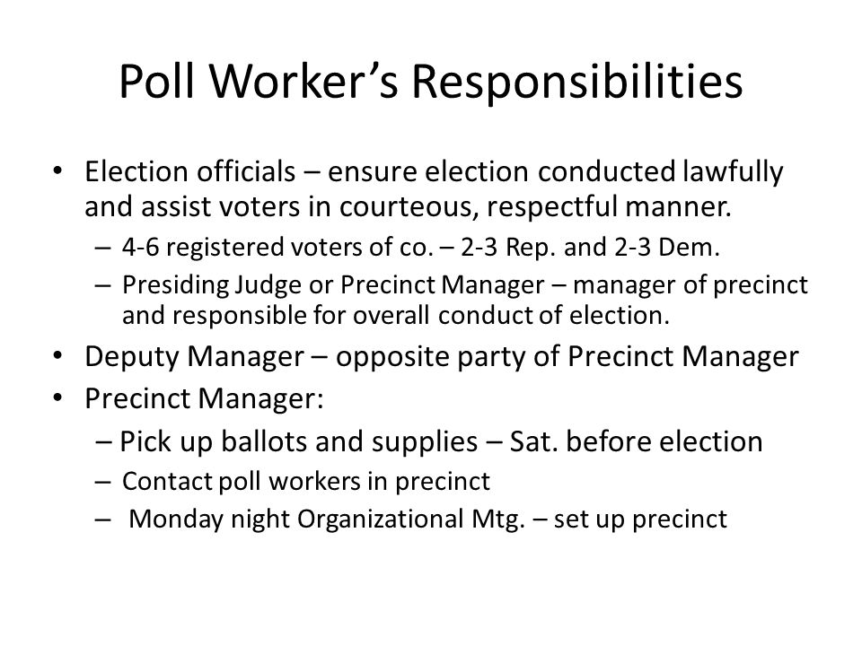 Poll Worker's Responsibilities Election officials – ensure election conducted lawfully and assist voters in courteous, respectful manner.