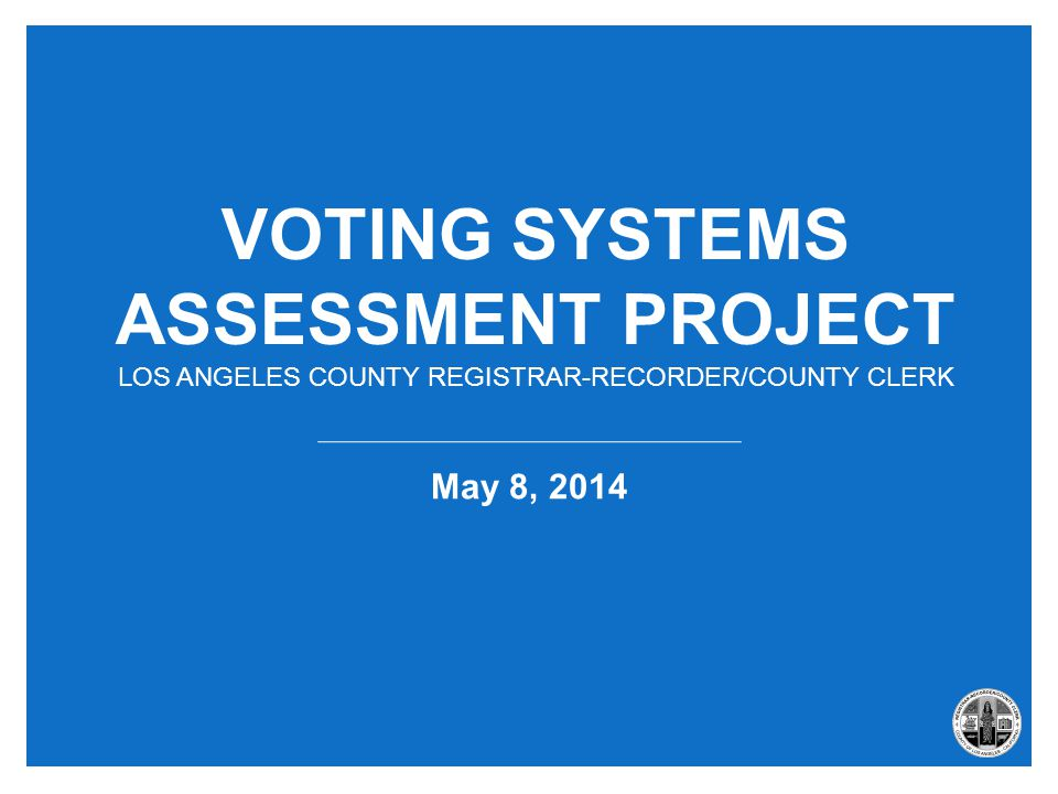 VOTING SYSTEMS ASSESSMENT PROJECT LOS ANGELES COUNTY REGISTRAR-RECORDER/COUNTY CLERK May 8, 2014