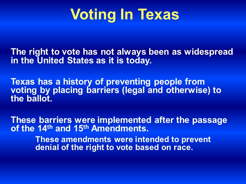 Voting In Texas The right to vote has not always been as widespread in the United States as it is today.