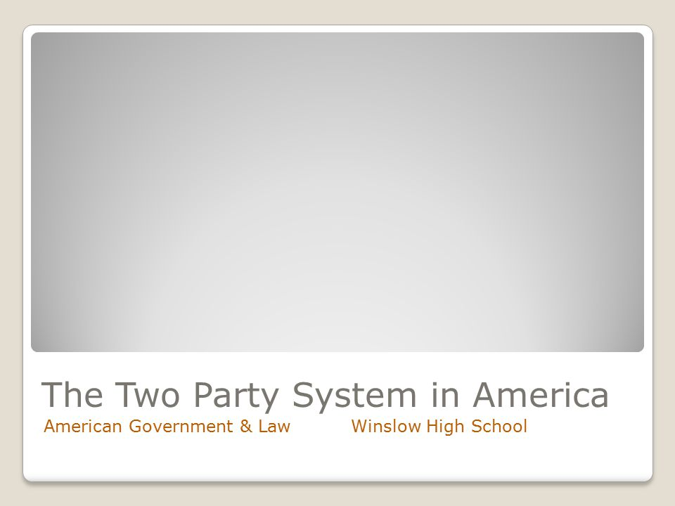 The Two Party System in America American Government & Law Winslow High School