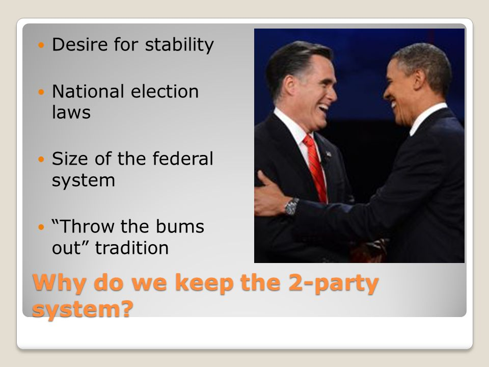 """Why do we keep the 2-party system? Desire for stability National election laws Size of the federal system """"Throw the bums out"""" tradition"""