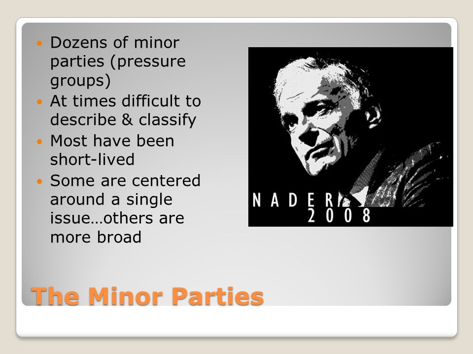 The Minor Parties Dozens of minor parties (pressure groups) At times difficult to describe & classify Most have been short-lived Some are centered aro