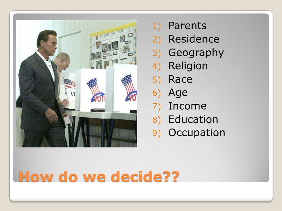 How do we decide?? 1) Parents 2) Residence 3) Geography 4) Religion 5) Race 6) Age 7) Income 8) Education 9) Occupation