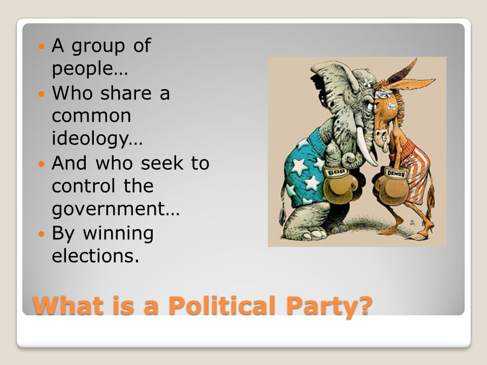 What is a Political Party? A group of people… Who share a common ideology… And who seek to control the government… By winning elections.
