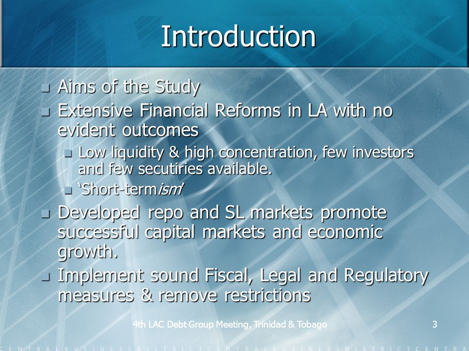 4th LAC Debt Group Meeting, Trinidad & Tobago3 Introduction Aims of the Study Aims of the Study Extensive Financial Reforms in LA with no evident outcomes Extensive Financial Reforms in LA with no evident outcomes Low liquidity & high concentration, few investors and few secutiries available.