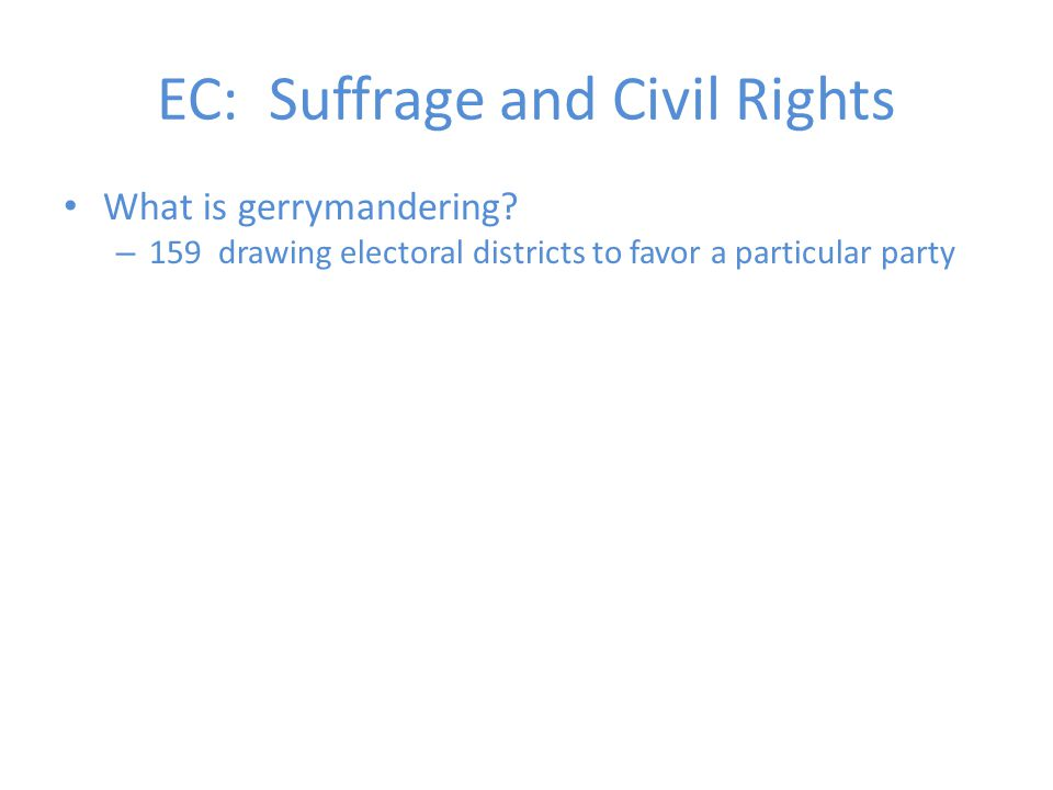 What is gerrymandering? – 159 drawing electoral districts to favor a particular party EC: Suffrage and Civil Rights