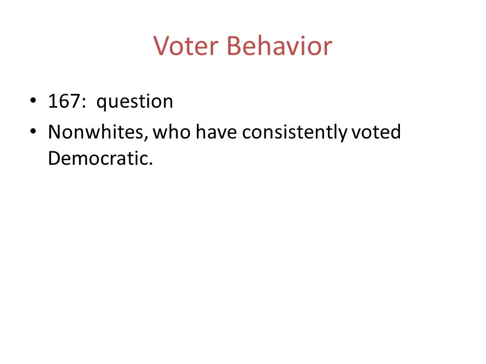 167: question Nonwhites, who have consistently voted Democratic. Voter Behavior