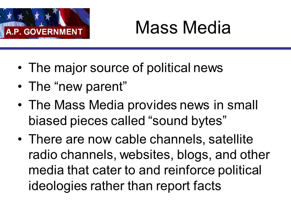"Mass Media The major source of political news The ""new parent"" The Mass Media provides news in small biased pieces called ""sound bytes"" There are now"