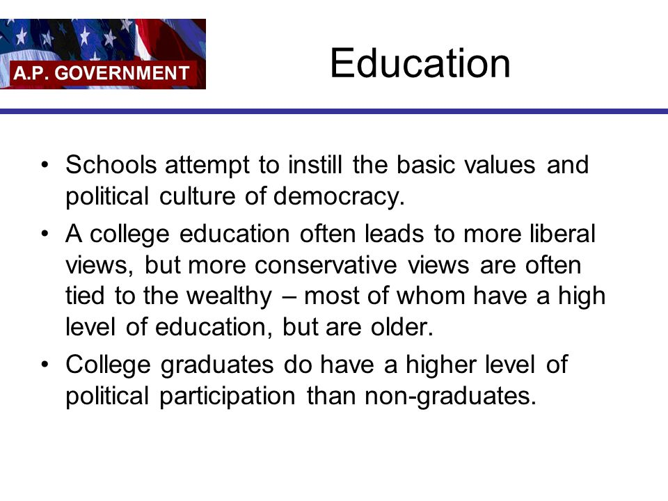 Education Schools attempt to instill the basic values and political culture of democracy. A college education often leads to more liberal views, but m