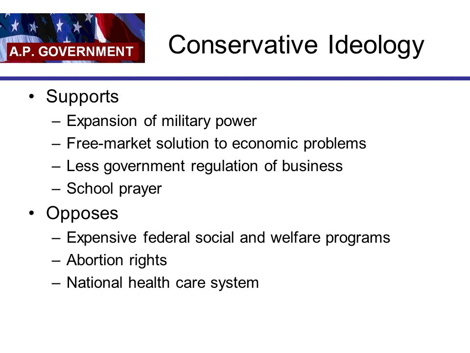 Conservative Ideology Supports –Expansion of military power –Free-market solution to economic problems –Less government regulation of business –School