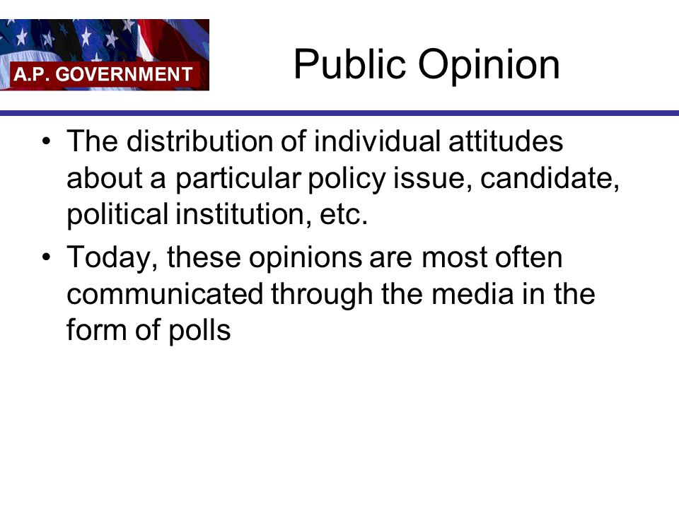 Public Opinion The distribution of individual attitudes about a particular policy issue, candidate, political institution, etc. Today, these opinions