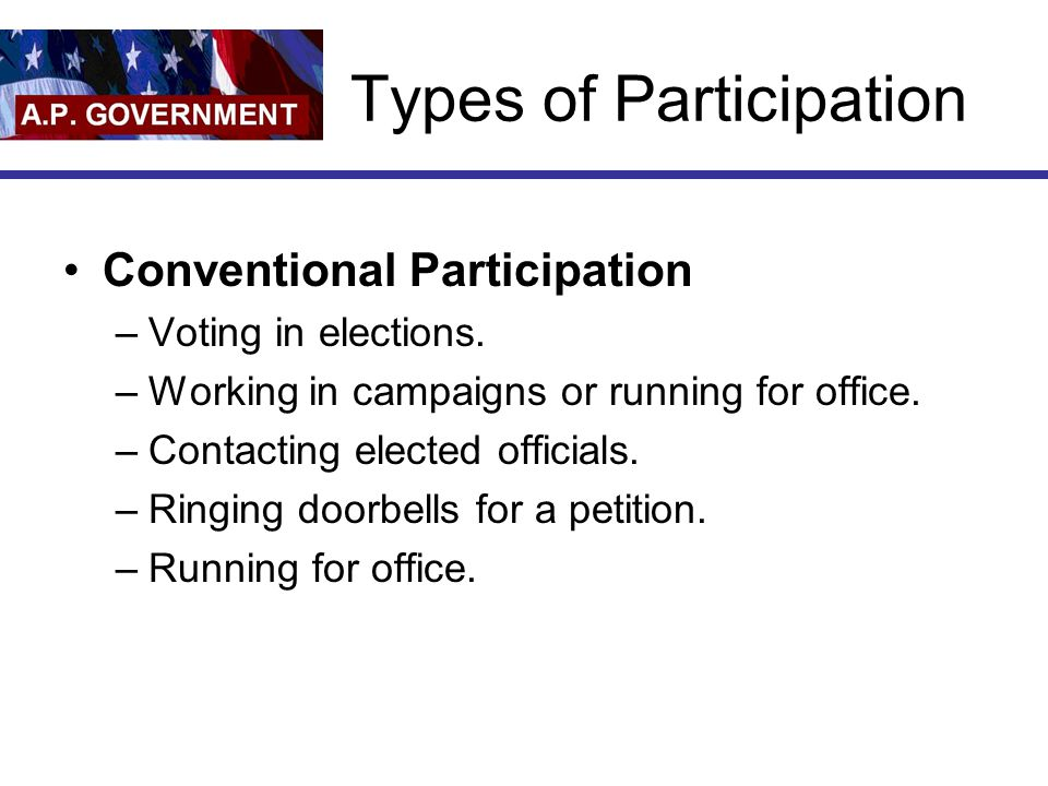 Types of Participation Conventional Participation –Voting in elections. –Working in campaigns or running for office. –Contacting elected officials. –R