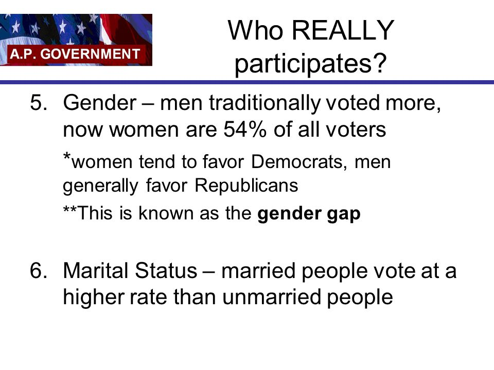 Who REALLY participates? 5.Gender – men traditionally voted more, now women are 54% of all voters * women tend to favor Democrats, men generally favor