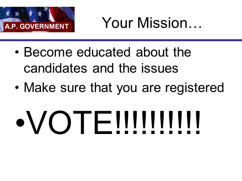 Your Mission… Become educated about the candidates and the issues Make sure that you are registered VOTE!!!!!!!!!!