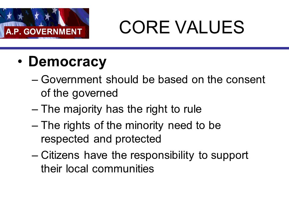 CORE VALUES Democracy –Government should be based on the consent of the governed –The majority has the right to rule –The rights of the minority need
