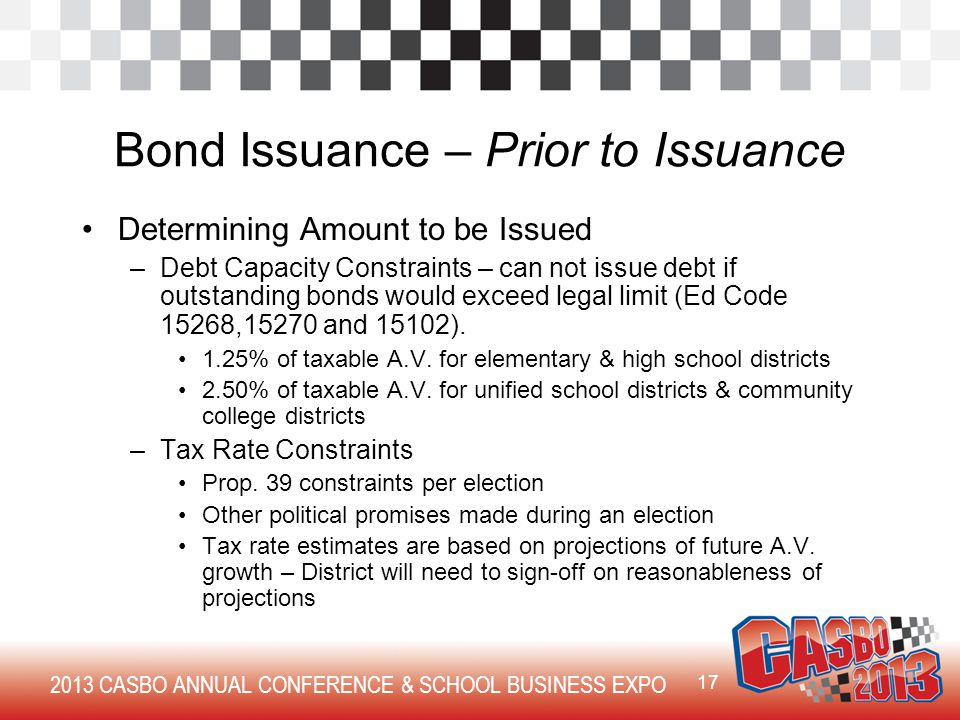 2013 CASBO ANNUAL CONFERENCE & SCHOOL BUSINESS EXPO Bond Issuance – Prior to Issuance Determining Amount to be Issued –Debt Capacity Constraints – can not issue debt if outstanding bonds would exceed legal limit (Ed Code 15268,15270 and 15102).