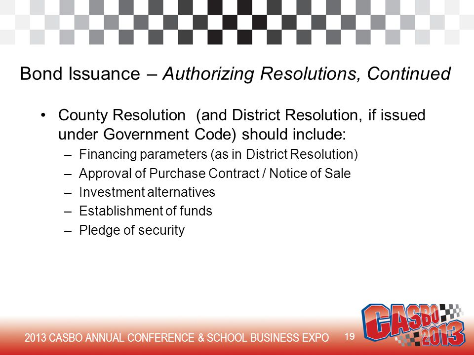 2013 CASBO ANNUAL CONFERENCE & SCHOOL BUSINESS EXPO Bond Issuance – Authorizing Resolutions, Continued County Resolution (and District Resolution, if issued under Government Code) should include: –Financing parameters (as in District Resolution) –Approval of Purchase Contract / Notice of Sale –Investment alternatives –Establishment of funds –Pledge of security 19