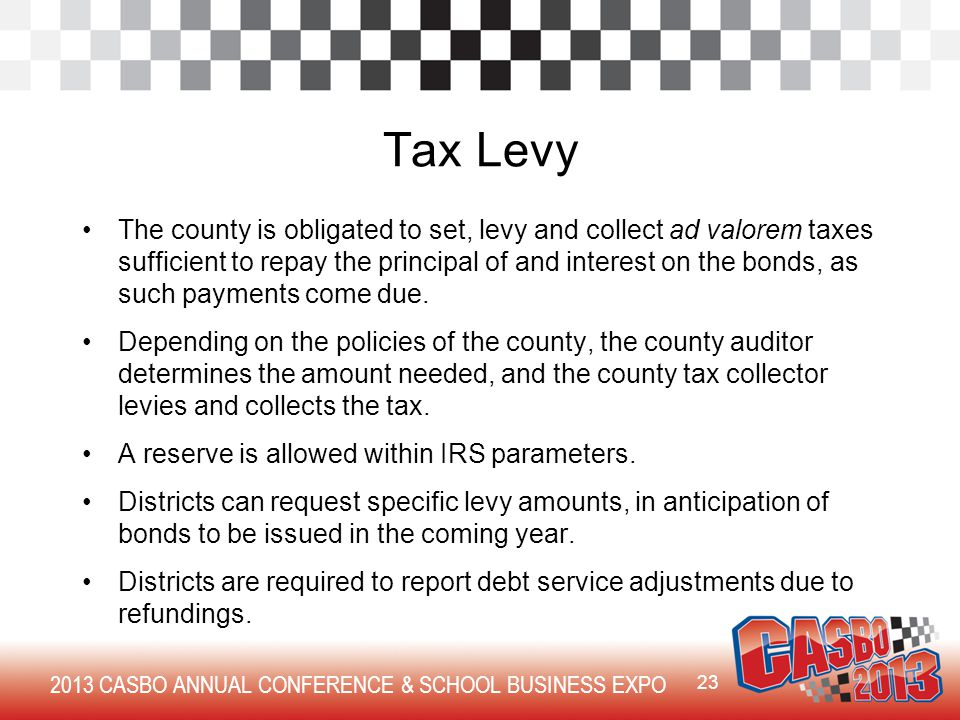 2013 CASBO ANNUAL CONFERENCE & SCHOOL BUSINESS EXPO Tax Levy The county is obligated to set, levy and collect ad valorem taxes sufficient to repay the principal of and interest on the bonds, as such payments come due.