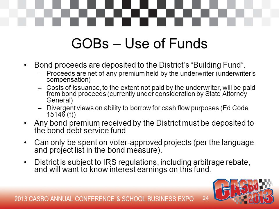 2013 CASBO ANNUAL CONFERENCE & SCHOOL BUSINESS EXPO GOBs – Use of Funds Bond proceeds are deposited to the District's Building Fund .