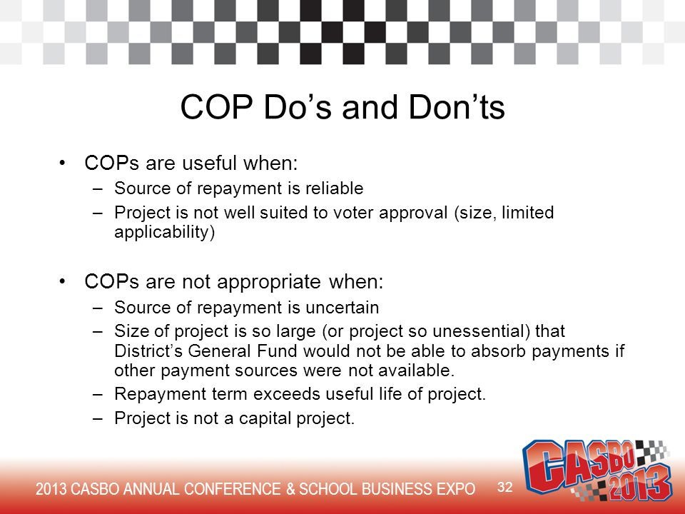 2013 CASBO ANNUAL CONFERENCE & SCHOOL BUSINESS EXPO COP Do's and Don'ts COPs are useful when: –Source of repayment is reliable –Project is not well suited to voter approval (size, limited applicability) COPs are not appropriate when: –Source of repayment is uncertain –Size of project is so large (or project so unessential) that District's General Fund would not be able to absorb payments if other payment sources were not available.