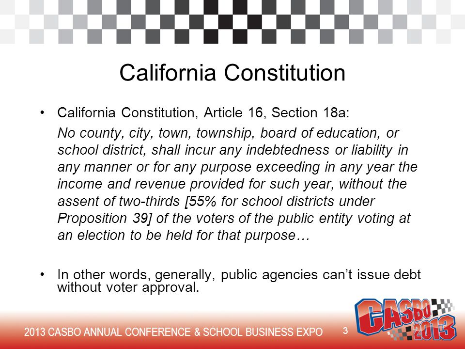 2013 CASBO ANNUAL CONFERENCE & SCHOOL BUSINESS EXPO California Constitution California Constitution, Article 16, Section 18a: No county, city, town, township, board of education, or school district, shall incur any indebtedness or liability in any manner or for any purpose exceeding in any year the income and revenue provided for such year, without the assent of two-thirds [55% for school districts under Proposition 39] of the voters of the public entity voting at an election to be held for that purpose… In other words, generally, public agencies can't issue debt without voter approval.