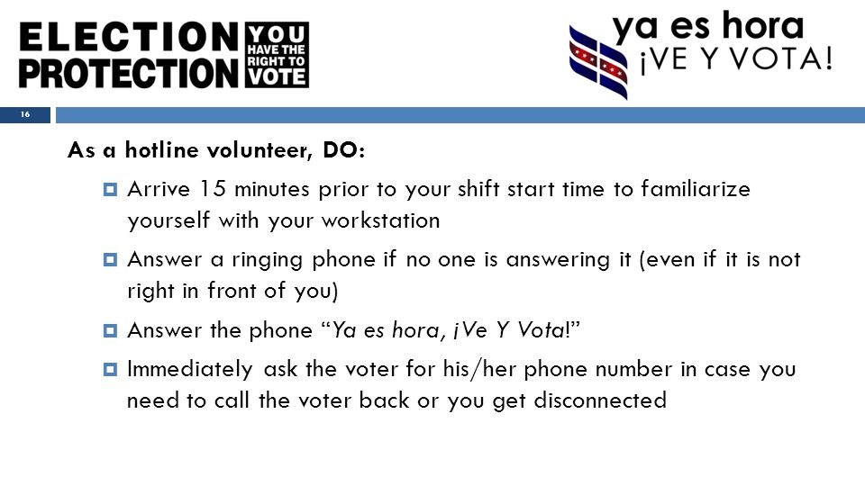 As a hotline volunteer, DO:  Arrive 15 minutes prior to your shift start time to familiarize yourself with your workstation  Answer a ringing phone if no one is answering it (even if it is not right in front of you)  Answer the phone Ya es hora, ¡Ve Y Vota!  Immediately ask the voter for his/her phone number in case you need to call the voter back or you get disconnected 16