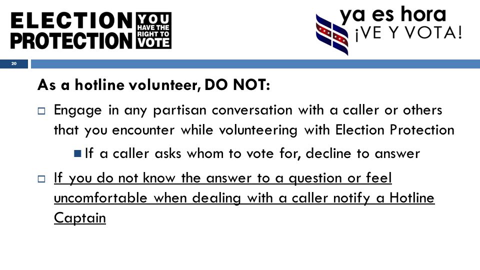 As a hotline volunteer, DO NOT:  Engage in any partisan conversation with a caller or others that you encounter while volunteering with Election Protection If a caller asks whom to vote for, decline to answer  If you do not know the answer to a question or feel uncomfortable when dealing with a caller notify a Hotline Captain 20