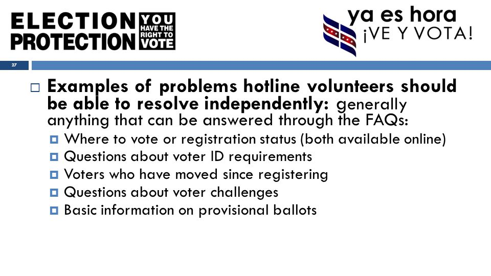  Examples of problems hotline volunteers should be able to resolve independently: g enerally anything that can be answered through the FAQs:  Where to vote or registration status (both available online)  Questions about voter ID requirements  Voters who have moved since registering  Questions about voter challenges  Basic information on provisional ballots 27