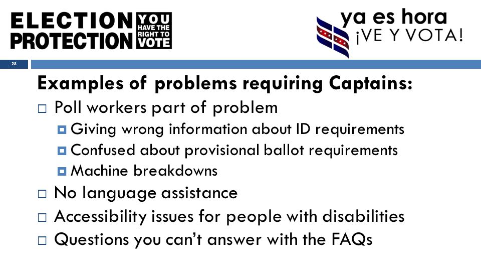 Examples of problems requiring Captains:  Poll workers part of problem  Giving wrong information about ID requirements  Confused about provisional ballot requirements  Machine breakdowns  No language assistance  Accessibility issues for people with disabilities  Questions you can't answer with the FAQs 28