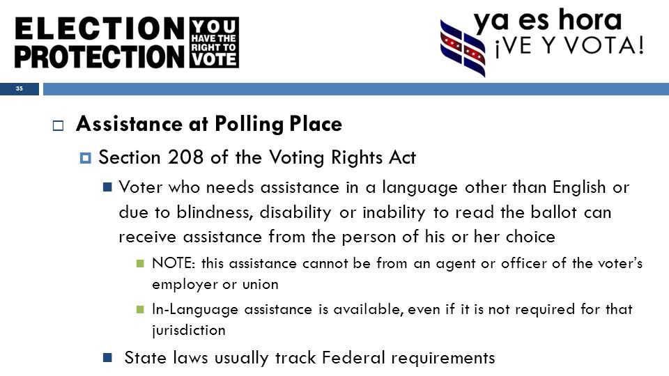  Assistance at Polling Place  Section 208 of the Voting Rights Act Voter who needs assistance in a language other than English or due to blindness, disability or inability to read the ballot can receive assistance from the person of his or her choice NOTE: this assistance cannot be from an agent or officer of the voter's employer or union In-Language assistance is available, even if it is not required for that jurisdiction State laws usually track Federal requirements 35