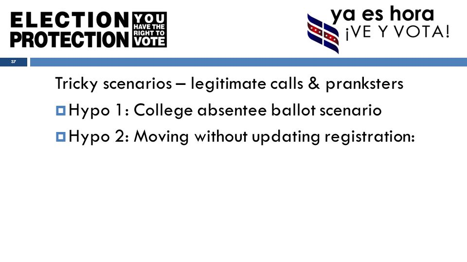 Tricky scenarios – legitimate calls & pranksters  Hypo 1: College absentee ballot scenario  Hypo 2: Moving without updating registration: 37