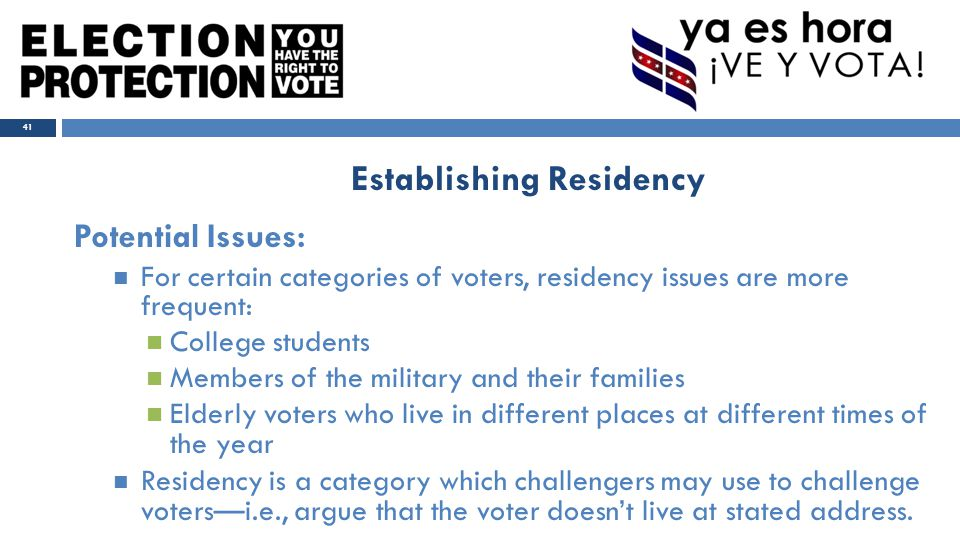 Potential Issues: For certain categories of voters, residency issues are more frequent: College students Members of the military and their families Elderly voters who live in different places at different times of the year Residency is a category which challengers may use to challenge voters—i.e., argue that the voter doesn't live at stated address.