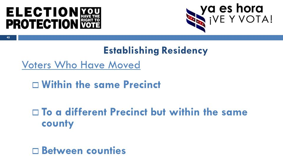 Voters Who Have Moved  Within the same Precinct  To a different Precinct but within the same county  Between counties 42 Establishing Residency