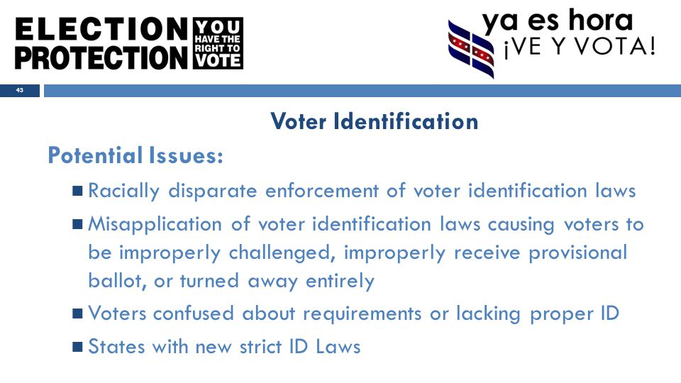 Potential Issues: Racially disparate enforcement of voter identification laws Misapplication of voter identification laws causing voters to be improperly challenged, improperly receive provisional ballot, or turned away entirely Voters confused about requirements or lacking proper ID States with new strict ID Laws 43 Voter Identification