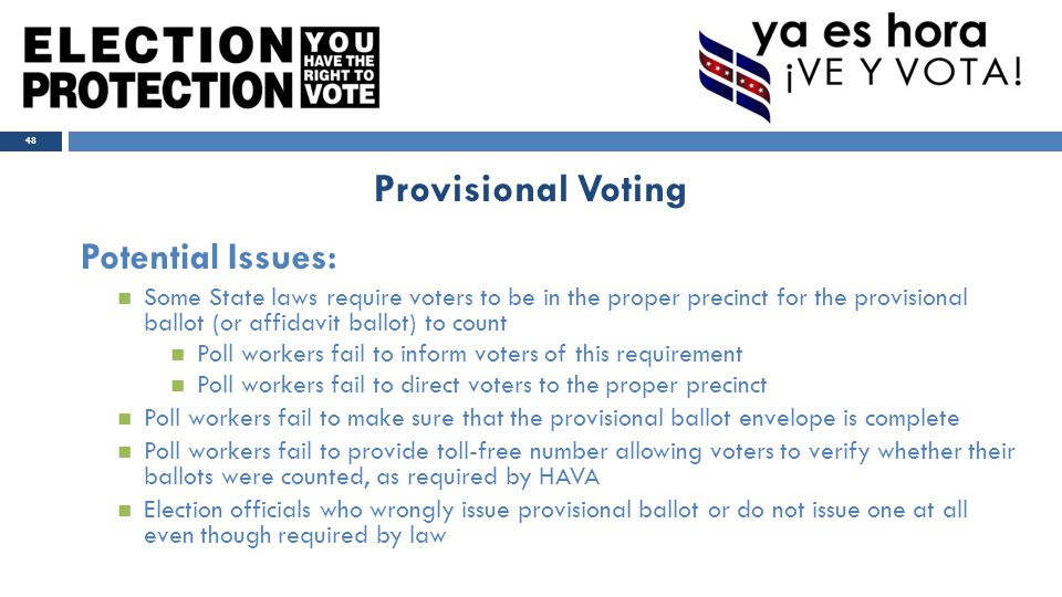 Potential Issues: Some State laws require voters to be in the proper precinct for the provisional ballot (or affidavit ballot) to count Poll workers fail to inform voters of this requirement Poll workers fail to direct voters to the proper precinct Poll workers fail to make sure that the provisional ballot envelope is complete Poll workers fail to provide toll-free number allowing voters to verify whether their ballots were counted, as required by HAVA Election officials who wrongly issue provisional ballot or do not issue one at all even though required by law 48 Provisional Voting