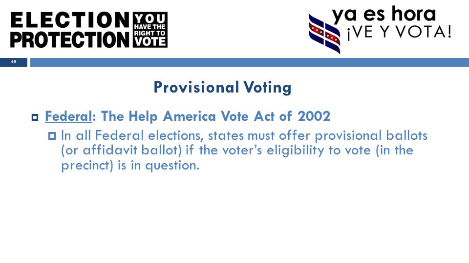  Federal: The Help America Vote Act of 2002  In all Federal elections, states must offer provisional ballots (or affidavit ballot) if the voter's eligibility to vote (in the precinct) is in question.