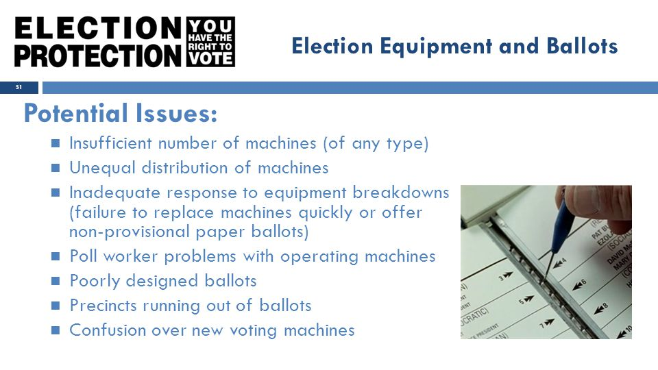 Potential Issues: Insufficient number of machines (of any type) Unequal distribution of machines Inadequate response to equipment breakdowns (failure to replace machines quickly or offer non-provisional paper ballots) Poll worker problems with operating machines Poorly designed ballots Precincts running out of ballots Confusion over new voting machines 51 Election Equipment and Ballots