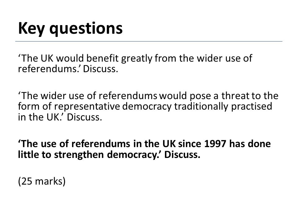 Key questions 'The UK would benefit greatly from the wider use of referendums.' Discuss. 'The wider use of referendums would pose a threat to the form